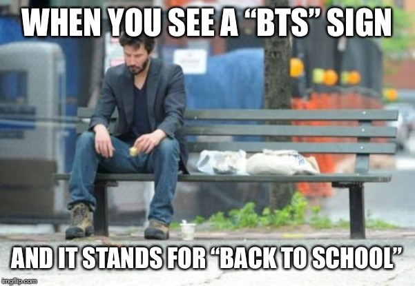 "Sad Keanu | WHEN YOU SEE A ""BTS"" SIGN AND IT STANDS FOR ""BACK TO SCHOOL"" 