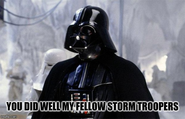 Darth Vader | YOU DID WELL MY FELLOW STORM TROOPERS | image tagged in darth vader | made w/ Imgflip meme maker