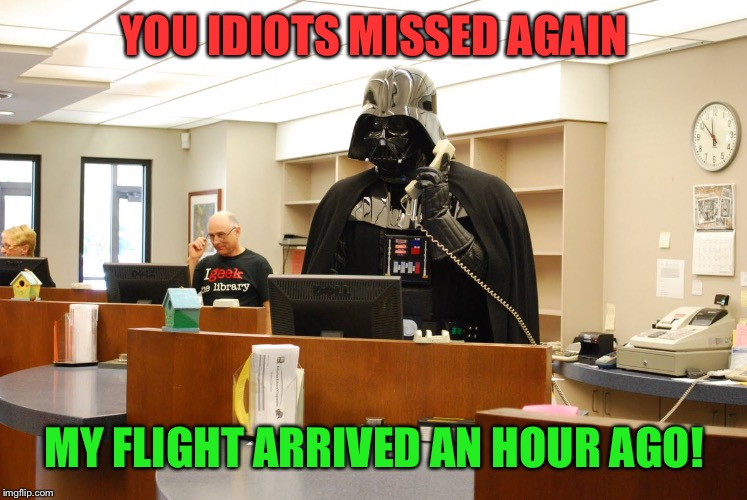 YOU IDIOTS MISSED AGAIN MY FLIGHT ARRIVED AN HOUR AGO! | made w/ Imgflip meme maker