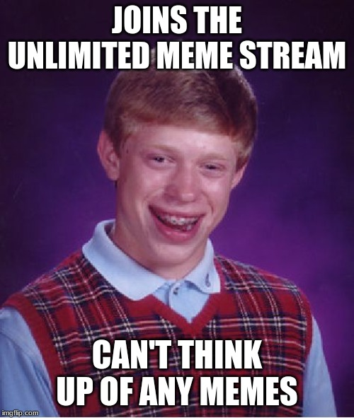 Bad Luck Brian | JOINS THE UNLIMITED MEME STREAM CAN'T THINK UP OF ANY MEMES | image tagged in memes,bad luck brian | made w/ Imgflip meme maker