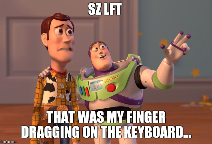 X, X Everywhere Meme | SZ LFT THAT WAS MY FINGER DRAGGING ON THE KEYBOARD... | image tagged in memes,x x everywhere | made w/ Imgflip meme maker