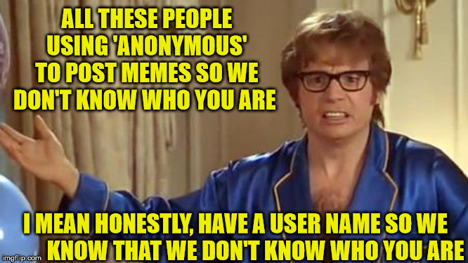 Austin Powers Honestly | ALL THESE PEOPLE USING 'ANONYMOUS' TO POST MEMES SO WE DON'T KNOW WHO YOU ARE I MEAN HONESTLY, HAVE A USER NAME SO WE          KNOW THAT WE  | image tagged in memes,austin powers honestly,anonymous,username,i don't know who you are,who | made w/ Imgflip meme maker