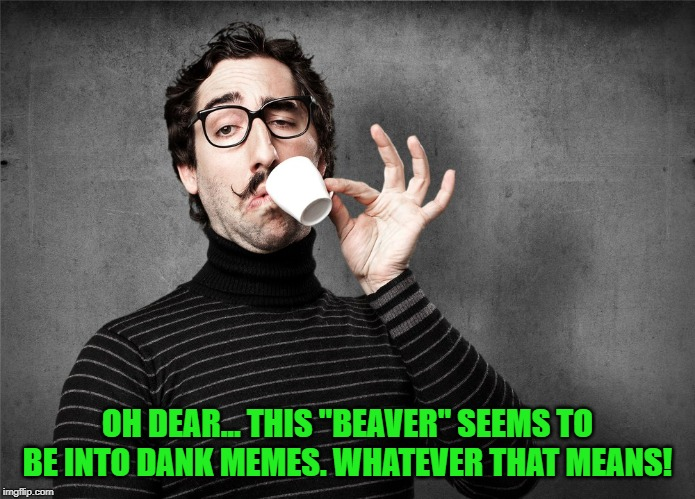 "Pretentious Snob | OH DEAR... THIS ""BEAVER"" SEEMS TO BE INTO DANK MEMES. WHATEVER THAT MEANS! 