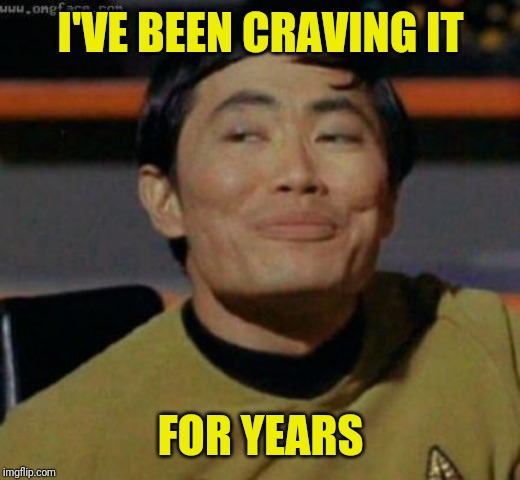 sulu | I'VE BEEN CRAVING IT FOR YEARS | image tagged in sulu | made w/ Imgflip meme maker