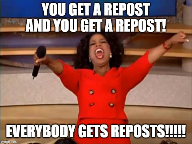Oprah You Get A Meme | YOU GET A REPOST AND YOU GET A REPOST! EVERYBODY GETS REPOSTS!!!!! | image tagged in memes,oprah you get a | made w/ Imgflip meme maker