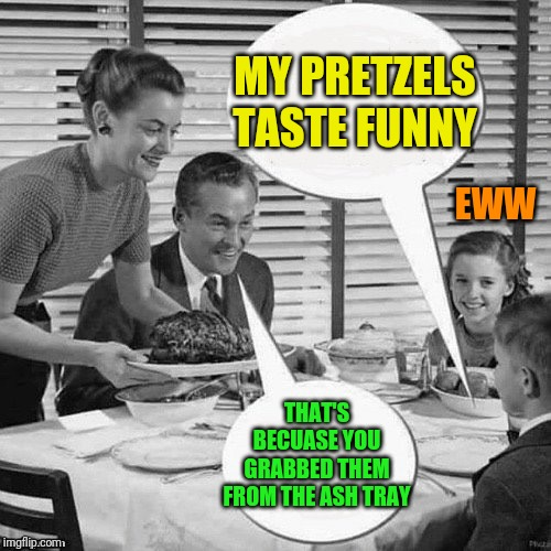 Vintage Family Dinner | MY PRETZELS TASTE FUNNY THAT'S BECUASE YOU GRABBED THEM FROM THE ASH TRAY EWW | image tagged in vintage family dinner | made w/ Imgflip meme maker