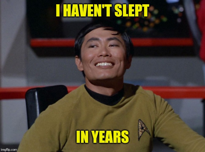 Sulu smug | I HAVEN'T SLEPT IN YEARS | image tagged in sulu smug | made w/ Imgflip meme maker