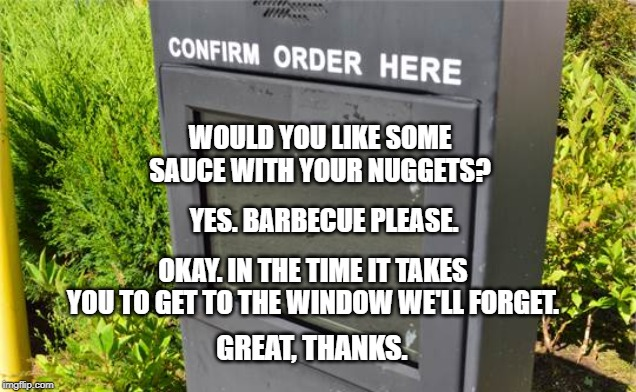 But you want $15 an hour |  WOULD YOU LIKE SOME SAUCE WITH YOUR NUGGETS? YES. BARBECUE PLEASE. OKAY. IN THE TIME IT TAKES YOU TO GET TO THE WINDOW WE'LL FORGET. GREAT, THANKS. | image tagged in fast food,drive thru,eating,sorry not sorry | made w/ Imgflip meme maker