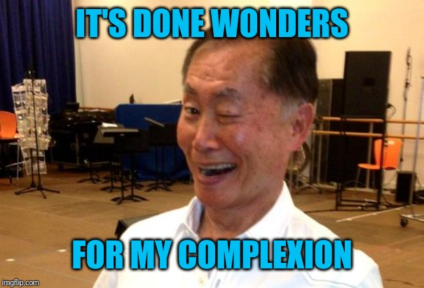 Winking George Takei | IT'S DONE WONDERS FOR MY COMPLEXION | image tagged in winking george takei | made w/ Imgflip meme maker