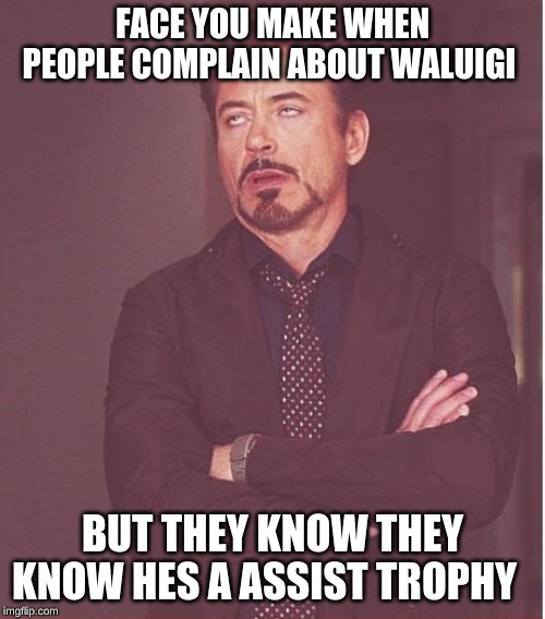 Face You Make Robert Downey Jr | FACE YOU MAKE WHEN PEOPLE COMPLAIN ABOUT WALUIGI BUT THEY KNOW THEY KNOW HES A ASSIST TROPHY | image tagged in memes,face you make robert downey jr | made w/ Imgflip meme maker