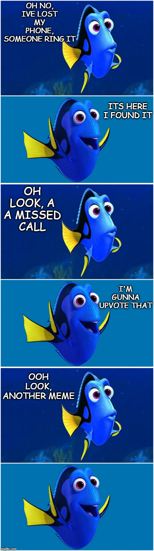 Grinding Neo! | OH NO, IVE LOST MY PHONE, SOMEONE RING IT OOH LOOK, ANOTHER MEME ITS HERE I FOUND IT OH LOOK, A A MISSED CALL I'M GUNNA UPVOTE THAT | image tagged in finding nemo,finding dory,never forget,fishing for upvotes,phone,lol | made w/ Imgflip meme maker