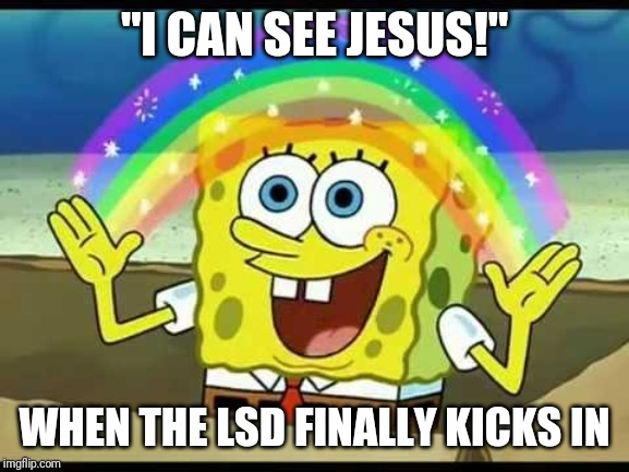 "spongebob imagination | ""I CAN SEE JESUS!"" WHEN THE LSD FINALLY KICKS IN 