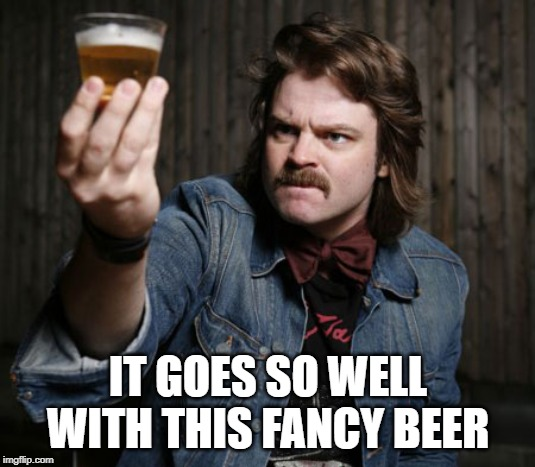 Pretentious Beer Nerd | IT GOES SO WELL WITH THIS FANCY BEER | image tagged in pretentious beer nerd | made w/ Imgflip meme maker