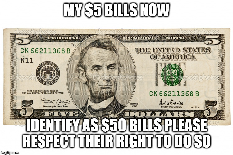 MY $5 BILLS NOW IDENTIFY AS $50 BILLS PLEASE RESPECT THEIR RIGHT TO DO SO | image tagged in abe lincoln 5 dollar bill | made w/ Imgflip meme maker