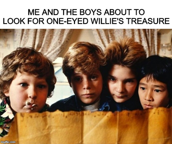 Goonies Never Say Die | ME AND THE BOYS ABOUT TO LOOK FOR ONE-EYED WILLIE'S TREASURE | image tagged in goonies,me and the boys week | made w/ Imgflip meme maker