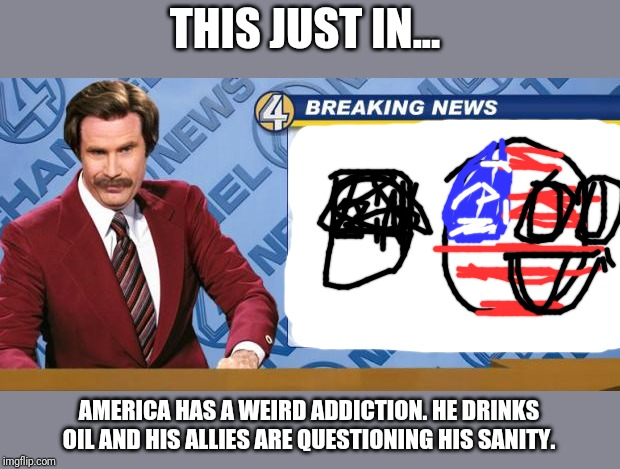 America on World News Brodcast | THIS JUST IN... AMERICA HAS A WEIRD ADDICTION. HE DRINKS OIL AND HIS ALLIES ARE QUESTIONING HIS SANITY. | image tagged in ron burgandy | made w/ Imgflip meme maker