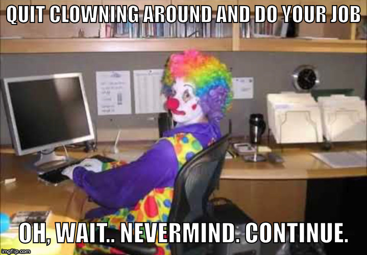 how you nibbas look all day every day | QUIT CLOWNING AROUND AND DO YOUR JOB OH, WAIT.. NEVERMIND. CONTINUE. | image tagged in clown,you,clowns | made w/ Imgflip meme maker