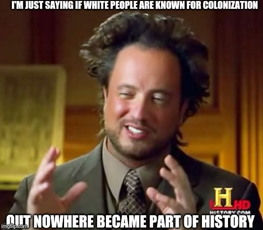 Ancient Aliens | I'M JUST SAYING IF WHITE PEOPLE ARE KNOWN FOR COLONIZATION OUT NOWHERE BECAME PART OF HISTORY | image tagged in memes,ancient aliens | made w/ Imgflip meme maker
