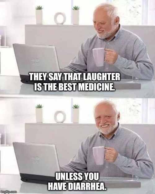 Don't laugh with diarrhea | THEY SAY THAT LAUGHTER IS THE BEST MEDICINE. UNLESS YOU HAVE DIARRHEA. | image tagged in memes,hide the pain harold,diarrhea | made w/ Imgflip meme maker