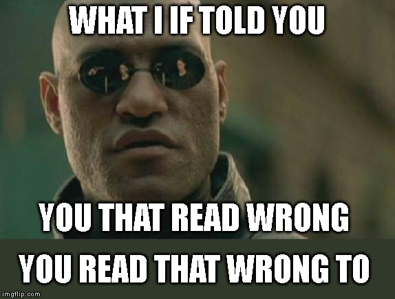 Matrix Morpheus |  WHAT I IF TOLD YOU; YOU THAT READ WRONG; YOU READ THAT WRONG TO | image tagged in memes,matrix morpheus | made w/ Imgflip meme maker