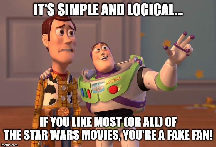 X, X Everywhere Meme | IT'S SIMPLE AND LOGICAL... IF YOU LIKE MOST (OR ALL) OF THE STAR WARS MOVIES, YOU'RE A FAKE FAN! | image tagged in memes,x x everywhere | made w/ Imgflip meme maker