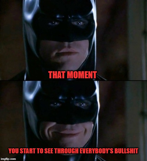 Batman Smiles |  THAT MOMENT; YOU START TO SEE THROUGH EVERYBODY'S BULLSHIT | image tagged in memes,batman smiles | made w/ Imgflip meme maker