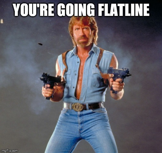 YOU'RE GOING FLATLINE | image tagged in memes,chuck norris guns,chuck norris | made w/ Imgflip meme maker