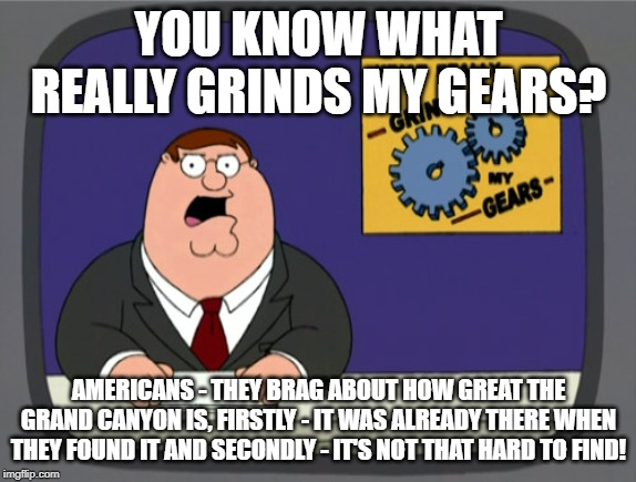 Grand Canyon Rant | YOU KNOW WHAT REALLY GRINDS MY GEARS? AMERICANS - THEY BRAG ABOUT HOW GREAT THE GRAND CANYON IS, FIRSTLY - IT WAS ALREADY THERE WHEN THEY FO | image tagged in memes,peter griffin news,america,funny,imgflip,you know what grinds my gears | made w/ Imgflip meme maker