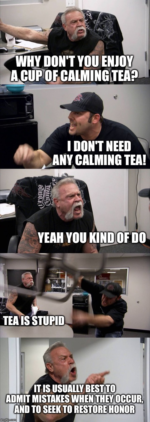 I know I said I wouldn't shoot lightning at you... |  WHY DON'T YOU ENJOY A CUP OF CALMING TEA? I DON'T NEED ANY CALMING TEA! YEAH YOU KIND OF DO; TEA IS STUPID; IT IS USUALLY BEST TO ADMIT MISTAKES WHEN THEY OCCUR, AND TO SEEK TO RESTORE HONOR | image tagged in memes,american chopper argument,avatar the last airbender,tea,zuko,honor | made w/ Imgflip meme maker