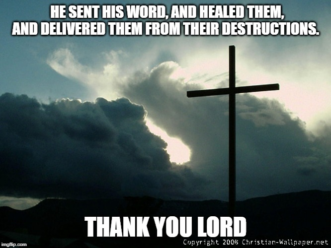 Thank you | HE SENT HIS WORD, AND HEALED THEM, AND DELIVERED THEM FROM THEIR DESTRUCTIONS. THANK YOU LORD | image tagged in life,save me | made w/ Imgflip meme maker