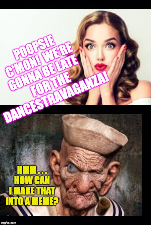 When other people's anti-meming addiction is out of control  ( : | POOPSIE C'MON!  WE'RE GONNA BE LATE FOR THE DANCESTRAVAGANZA! HMM . . .HOW CAN I MAKE THAT INTO A MEME? | image tagged in memes,anti-memers,poopsie,meming | made w/ Imgflip meme maker
