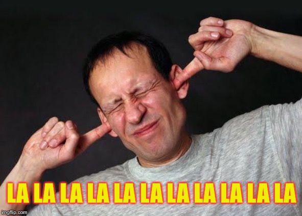 Fingers In Ears | LA LA LA LA LA LA LA LA LA LA LA | image tagged in fingers in ears | made w/ Imgflip meme maker