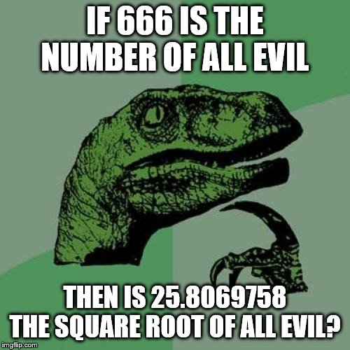 He has a point | IF 666 IS THE NUMBER OF ALL EVIL THEN IS 25.8069758 THE SQUARE ROOT OF ALL EVIL? | image tagged in memes,philosoraptor,666,square root,why cant there be more than 6 tags | made w/ Imgflip meme maker