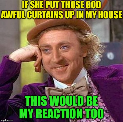 Creepy Condescending Wonka Meme | IF SHE PUT THOSE GOD AWFUL CURTAINS UP IN MY HOUSE THIS WOULD BE MY REACTION TOO | image tagged in memes,creepy condescending wonka | made w/ Imgflip meme maker