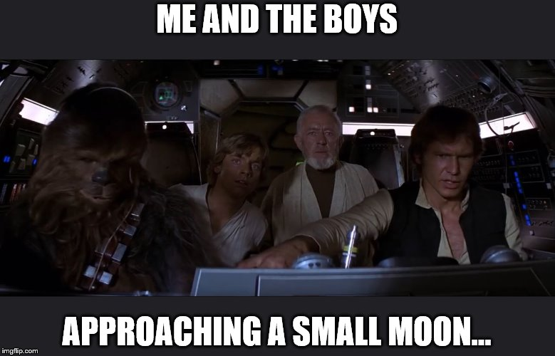 That's no moon | ME AND THE BOYS APPROACHING A SMALL MOON... | image tagged in memes,me and the boys week,me and the boys,star wars | made w/ Imgflip meme maker