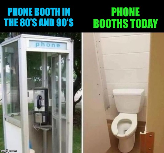 From standing and paying, to sitting and... | PHONE BOOTH IN THE 80'S AND 90'S PHONE BOOTHS TODAY | image tagged in telephone,bathroom,toilet,memes | made w/ Imgflip meme maker