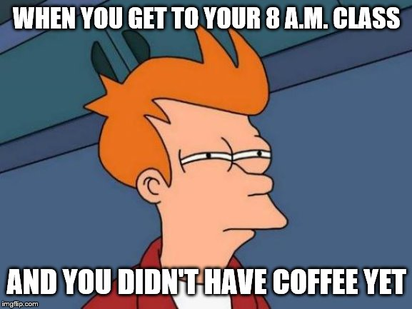 Futurama Fry | WHEN YOU GET TO YOUR 8 A.M. CLASS AND YOU DIDN'T HAVE COFFEE YET | image tagged in memes,futurama fry | made w/ Imgflip meme maker