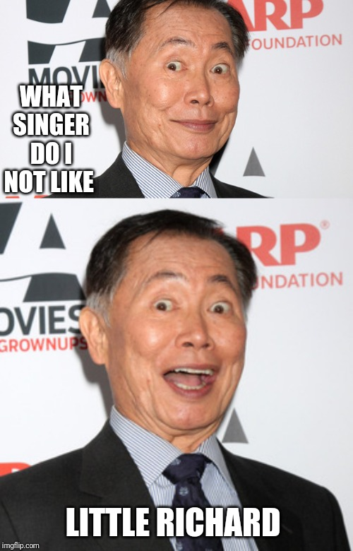 WHAT SINGER DO I NOT LIKE LITTLE RICHARD | image tagged in george takei | made w/ Imgflip meme maker