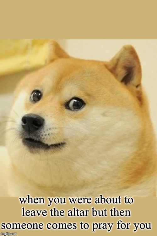 Doge |  when you were about to leave the altar but then someone comes to pray for you | image tagged in memes,doge | made w/ Imgflip meme maker