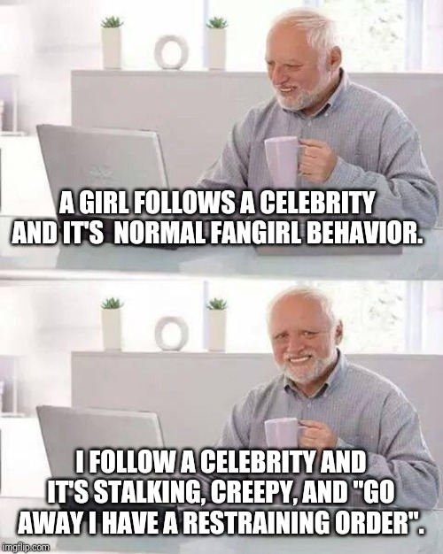 "Double standards much? | A GIRL FOLLOWS A CELEBRITY AND IT'S  NORMAL FANGIRL BEHAVIOR. I FOLLOW A CELEBRITY AND IT'S STALKING, CREEPY, AND ""GO AWAY I HAVE A RESTRAIN 