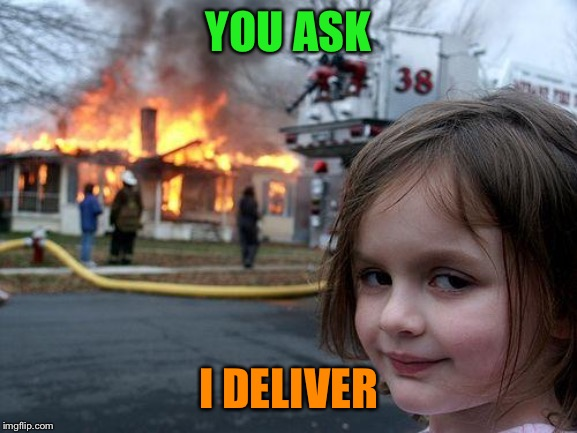 Disaster Girl Meme | YOU ASK I DELIVER | image tagged in memes,disaster girl | made w/ Imgflip meme maker