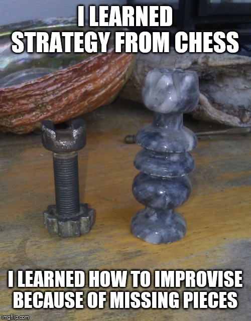 Improvise | I LEARNED STRATEGY FROM CHESS I LEARNED HOW TO IMPROVISE BECAUSE OF MISSING PIECES | image tagged in improvise,chess,children playing,winner,life hack,determination | made w/ Imgflip meme maker