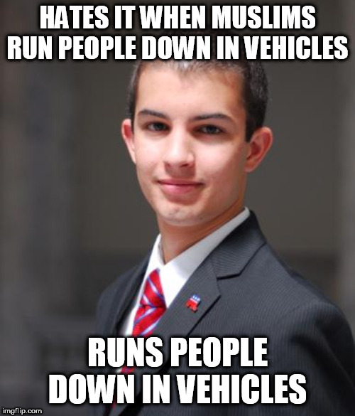 College Conservative  | HATES IT WHEN MUSLIMS RUN PEOPLE DOWN IN VEHICLES RUNS PEOPLE DOWN IN VEHICLES | image tagged in college conservative,right wing terrorism,right wing,right-wing,alt right,alt-right | made w/ Imgflip meme maker