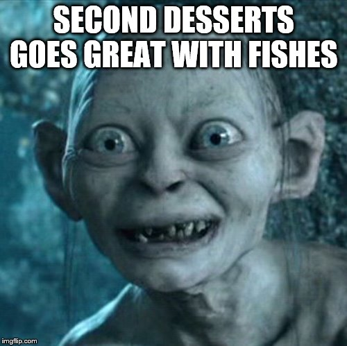 Gollum Meme | SECOND DESSERTS GOES GREAT WITH FISHES | image tagged in memes,gollum | made w/ Imgflip meme maker