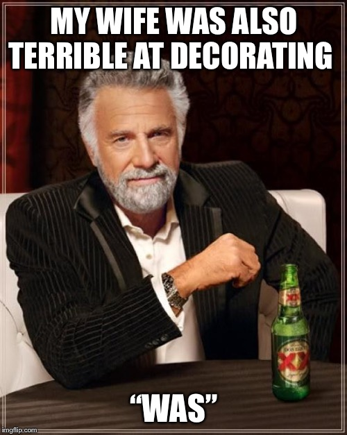"The Most Interesting Man In The World Meme | MY WIFE WAS ALSO TERRIBLE AT DECORATING ""WAS"" 