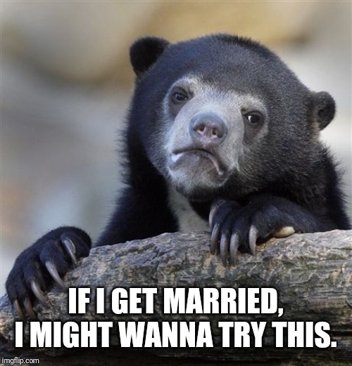 Confession Bear Meme | IF I GET MARRIED, I MIGHT WANNA TRY THIS. | image tagged in memes,confession bear | made w/ Imgflip meme maker