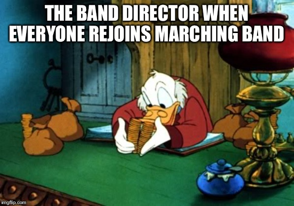 Scrooge McDuck 2 | THE BAND DIRECTOR WHEN EVERYONE REJOINS MARCHING BAND | image tagged in memes,scrooge mcduck 2 | made w/ Imgflip meme maker