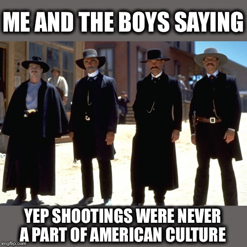 It's Something New |  ME AND THE BOYS SAYING; YEP SHOOTINGS WERE NEVER A PART OF AMERICAN CULTURE | image tagged in memes,funny,me and the boys,me and the boys week,mass shootings | made w/ Imgflip meme maker