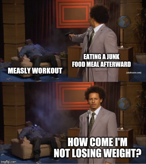 More gym and fitness memes at https://imgflip.com/m/YaGymBruh | EATING A JUNK FOOD MEAL AFTERWARD MEASLY WORKOUT HOW COME I'M NOT LOSING WEIGHT? | image tagged in memes,who killed hannibal,funny,workout,junk food,weight loss | made w/ Imgflip meme maker