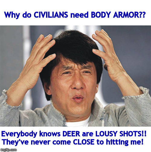 MAYBE I've just been LUCKY! ... | Why do CIVILIANS need BODY ARMOR?? Everybody knows DEER are LOUSY SHOTS!! They've never come CLOSE to hitting me! | image tagged in jackie chan confused,memes,armor,rick75230,hunting | made w/ Imgflip meme maker